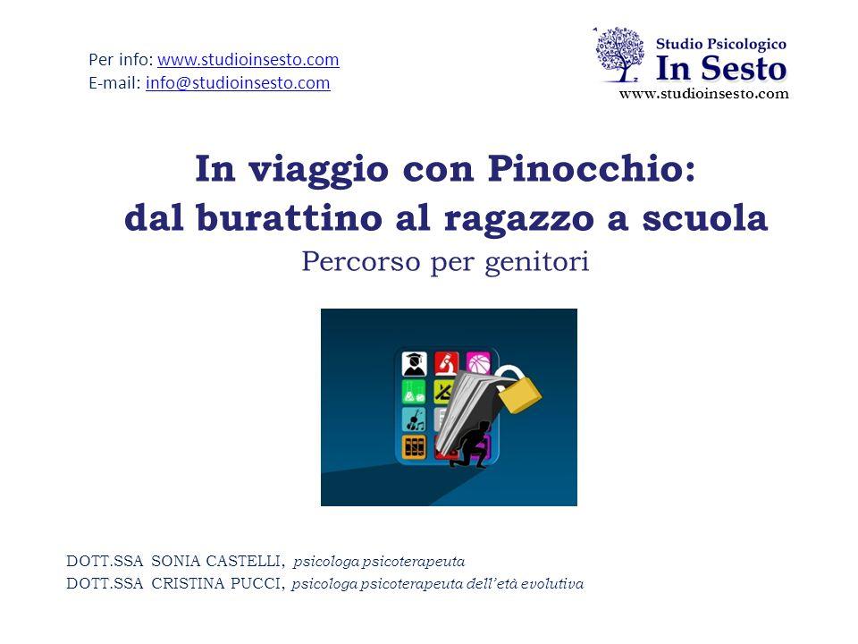 In viaggio con Pinocchio: dal burattino al ragazzo a scuola Percorso per genitori www.studioinsesto.com Per info: www.studioinsesto.comwww.studioinsesto.com E-mail: info@studioinsesto.cominfo@studioinsesto.com DOTT.SSA SONIA CASTELLI, psicologa psicoterapeuta DOTT.SSA CRISTINA PUCCI, psicologa psicoterapeuta dell'età evolutiva