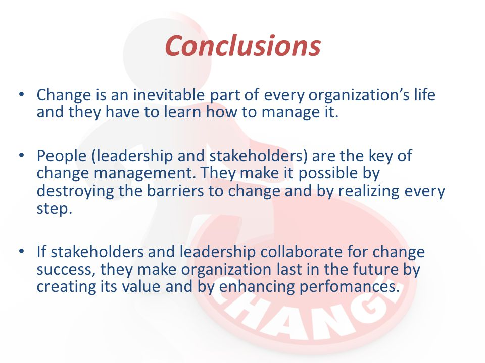 Conclusions Change is an inevitable part of every organization's life and they have to learn how to manage it.