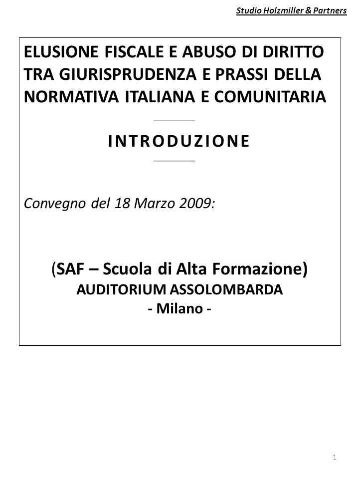 Studio Holzmiller & Partners 1 ELUSIONE FISCALE E ABUSO DI DIRITTO TRA GIURISPRUDENZA E PRASSI DELLA NORMATIVA ITALIANA E COMUNITARIA INTRODUZIONE Convegno del 18 Marzo 2009: (SAF – Scuola di Alta Formazione) AUDITORIUM ASSOLOMBARDA - Milano -