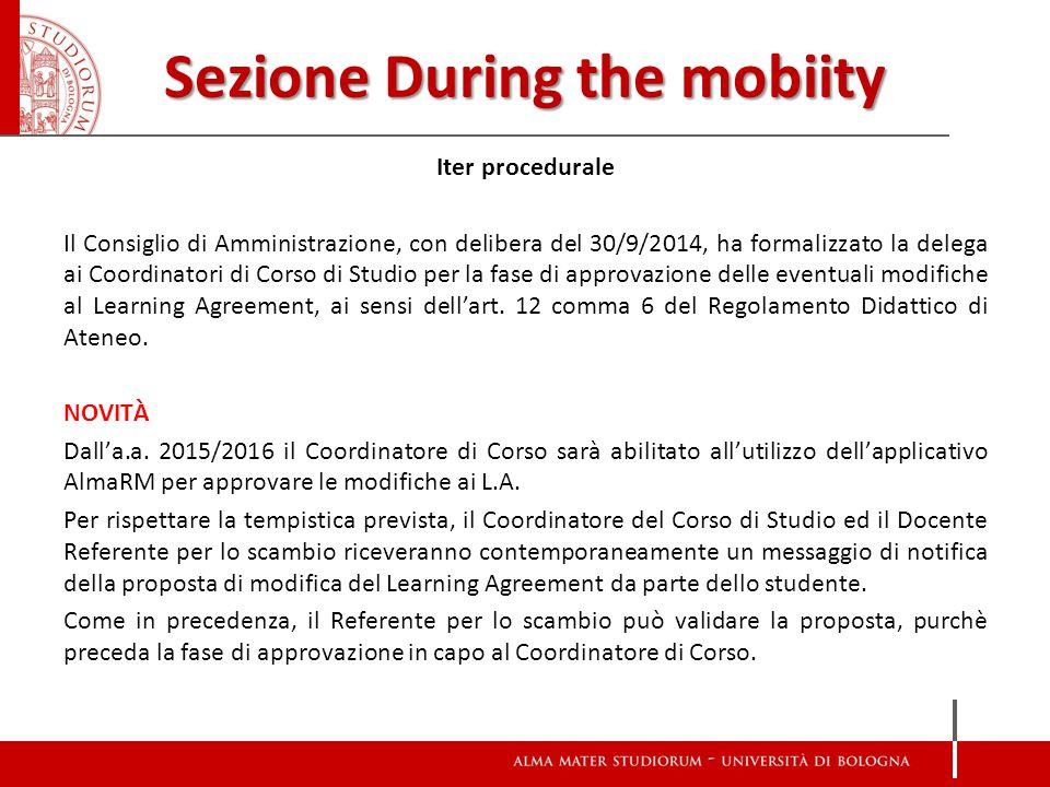 Sezione During the mobiity Iter procedurale Il Consiglio di Amministrazione, con delibera del 30/9/2014, ha formalizzato la delega ai Coordinatori di Corso di Studio per la fase di approvazione delle eventuali modifiche al Learning Agreement, ai sensi dell'art.