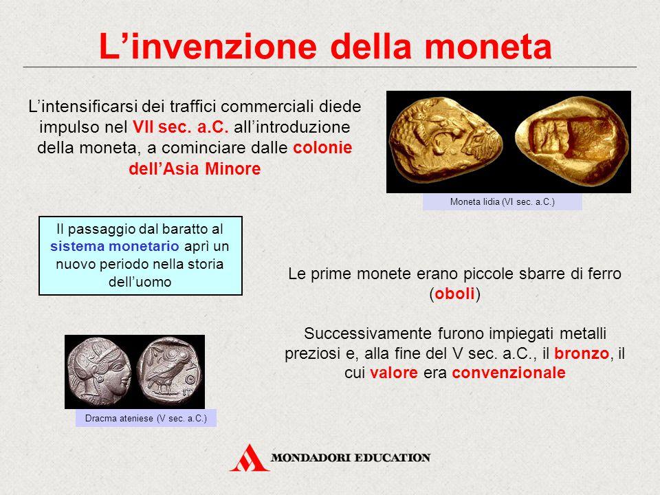 L'invenzione della moneta L'intensificarsi dei traffici commerciali diede impulso nel VII sec. a.C. all'introduzione della moneta, a cominciare dalle