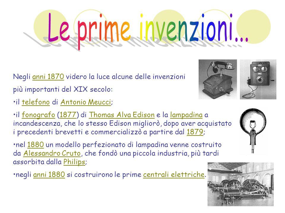 Negli anni 1870 videro la luce alcune delle invenzionianni 1870 più importanti del XIX secolo: il telefono di Antonio Meucci;telefonoAntonio Meucci il fonografo (1877) di Thomas Alva Edison e la lampadina a incandescenza, che lo stesso Edison migliorò, dopo aver acquistato i precedenti brevetti e commercializzò a partire dal 1879;fonografo1877Thomas Alva Edisonlampadina1879 nel 1880 un modello perfezionato di lampadina venne costruito da Alessandro Cruto, che fondò una piccola industria, più tardi assorbita dalla Philips;1880Alessandro CrutoPhilips negli anni 1880 si costruirono le prime centrali elettriche.anni 1880centrali elettriche