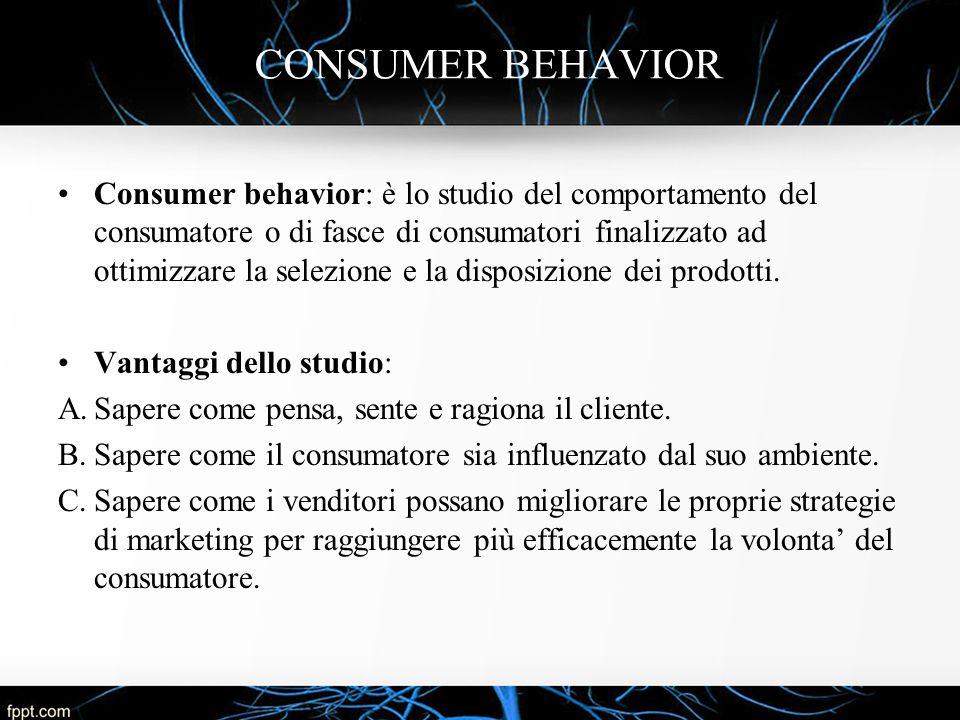 CONSUMER BEHAVIOR Consumer behavior: è lo studio del comportamento del consumatore o di fasce di consumatori finalizzato ad ottimizzare la selezione e