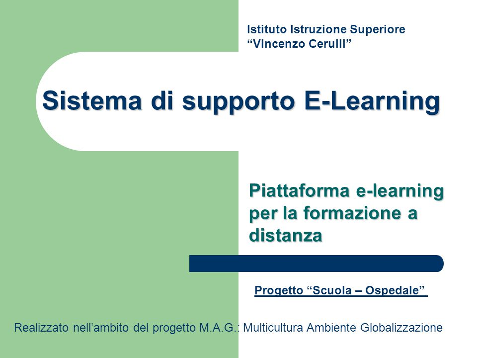Sistema di supporto E-Learning Piattaforma e-learning per la formazione a distanza Istituto Istruzione Superiore Vincenzo Cerulli Progetto Scuola – Ospedale Realizzato nell'ambito del progetto M.A.G.: Multicultura Ambiente Globalizzazione