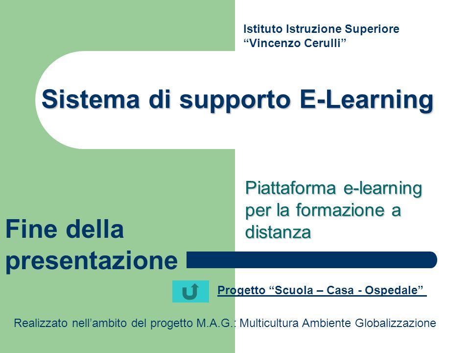 Sistema di supporto E-Learning Piattaforma e-learning per la formazione a distanza Istituto Istruzione Superiore Vincenzo Cerulli Progetto Scuola – Casa - Ospedale Realizzato nell'ambito del progetto M.A.G.: Multicultura Ambiente Globalizzazione Fine della presentazione