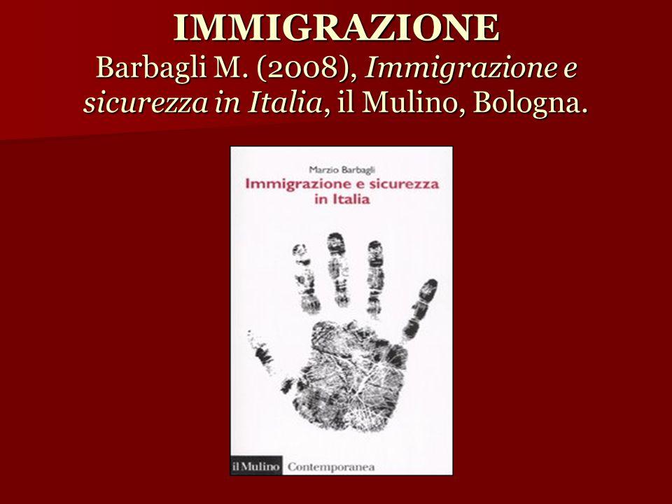 IMMIGRAZIONE Barbagli M. (2008), Immigrazione e sicurezza in Italia, il Mulino, Bologna.