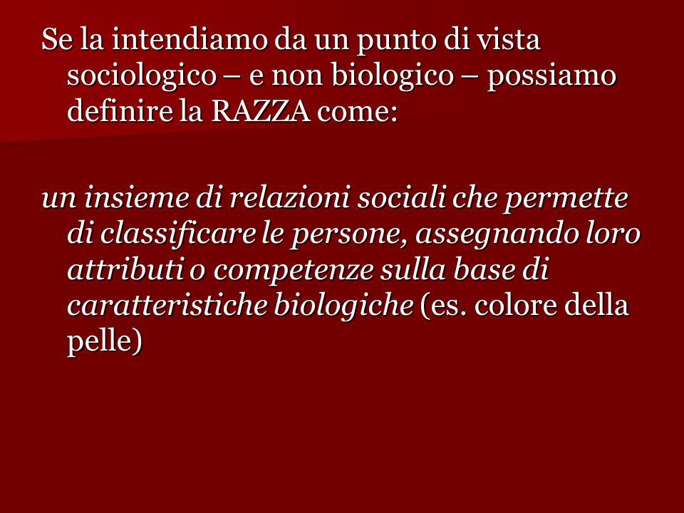 Se la intendiamo da un punto di vista sociologico – e non biologico – possiamo definire la RAZZA come: un insieme di relazioni sociali che permette di classificare le persone, assegnando loro attributi o competenze sulla base di caratteristiche biologiche (es.
