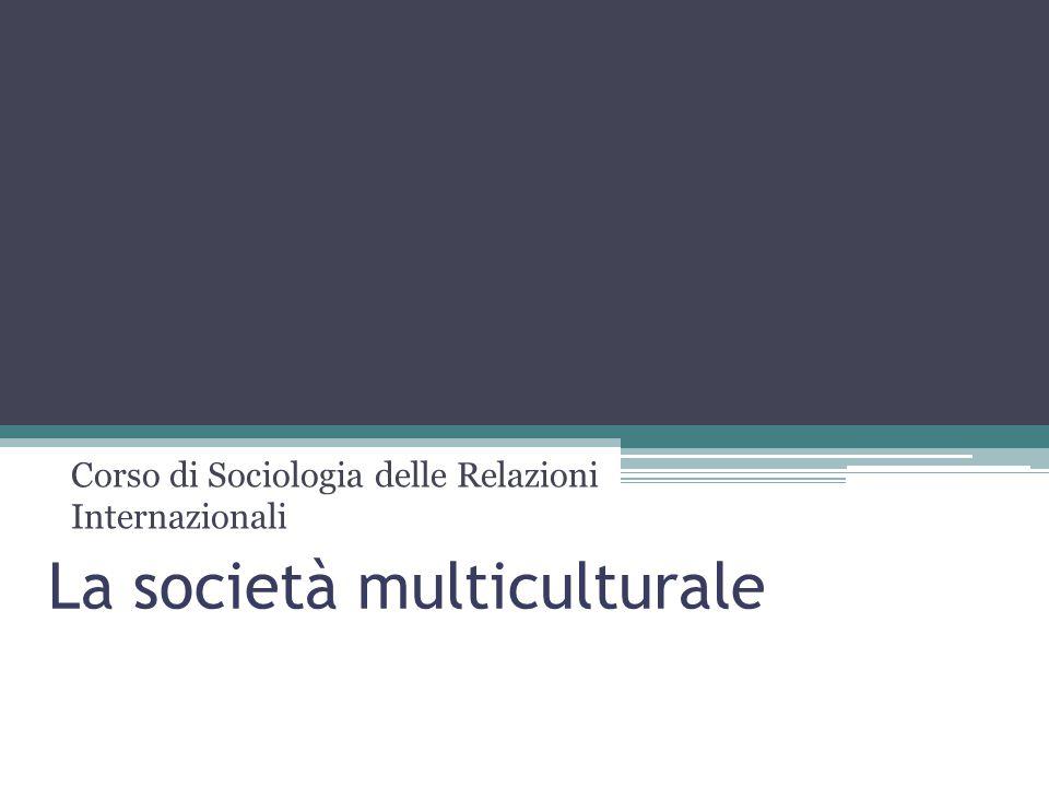 La società multiculturale Corso di Sociologia delle Relazioni Internazionali