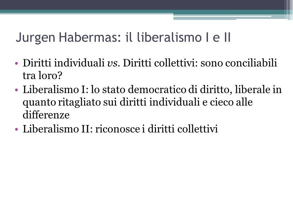 Jurgen Habermas: il liberalismo I e II Diritti individuali vs. Diritti collettivi: sono conciliabili tra loro? Liberalismo I: lo stato democratico di