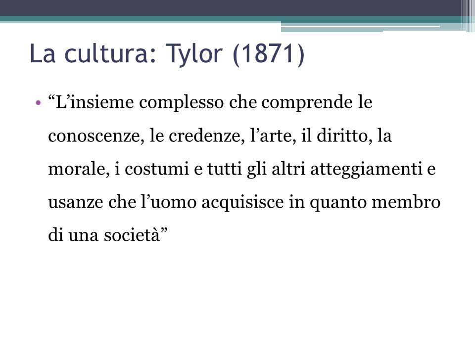 """La cultura: Tylor (1871) """"L'insieme complesso che comprende le conoscenze, le credenze, l'arte, il diritto, la morale, i costumi e tutti gli altri att"""