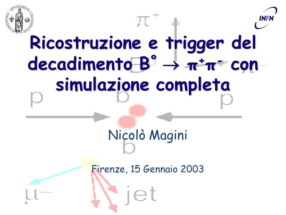 Ricostruzione e trigger del decadimento B º  π + π - con simulazione completa Nicolò Magini Firenze, 15 Gennaio 2003