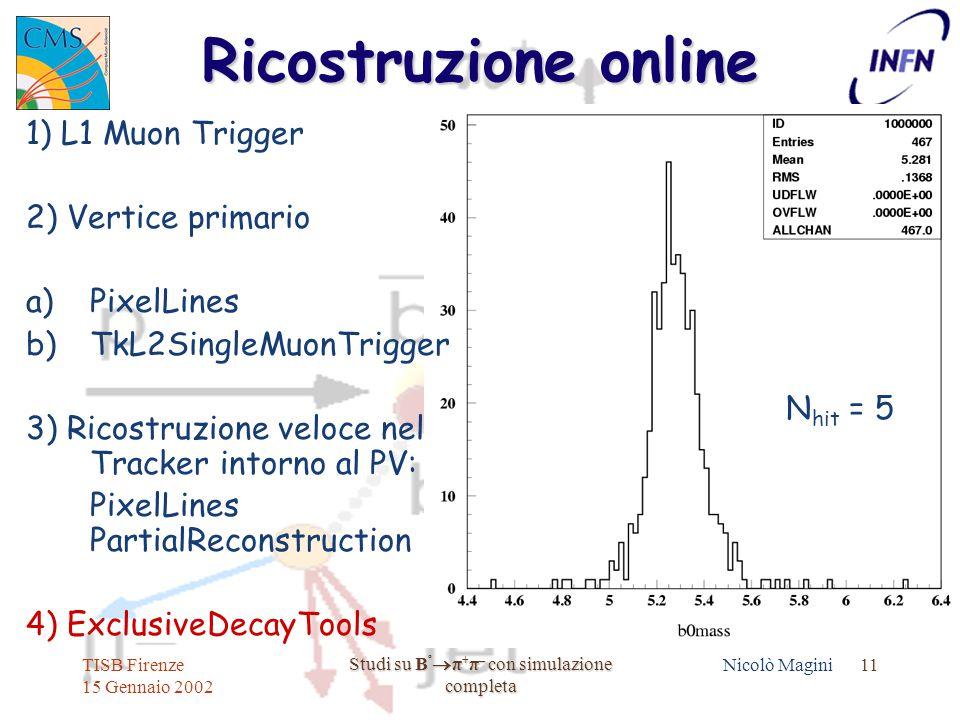 TISB Firenze 15 Gennaio 2002 Studi su B º  π + π – con simulazione completa Nicolò Magini 11 Ricostruzione online 1) L1 Muon Trigger 2) Vertice primario a)PixelLines b)TkL2SingleMuonTrigger 3) Ricostruzione veloce nel Tracker intorno al PV: PixelLines PartialReconstruction 4) ExclusiveDecayTools N hit = 5