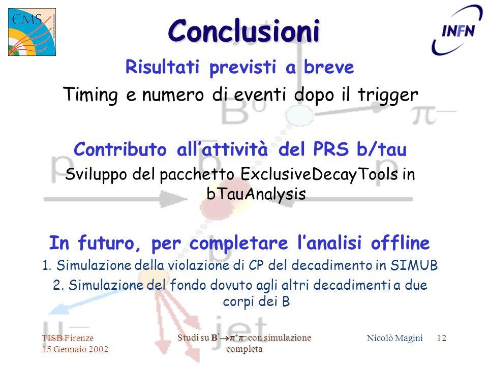 TISB Firenze 15 Gennaio 2002 Studi su B º  π + π – con simulazione completa Nicolò Magini 12Conclusioni Risultati previsti a breve Timing e numero di eventi dopo il trigger Contributo all'attività del PRS b/tau Sviluppo del pacchetto ExclusiveDecayTools in bTauAnalysis In futuro, per completare l'analisi offline 1.