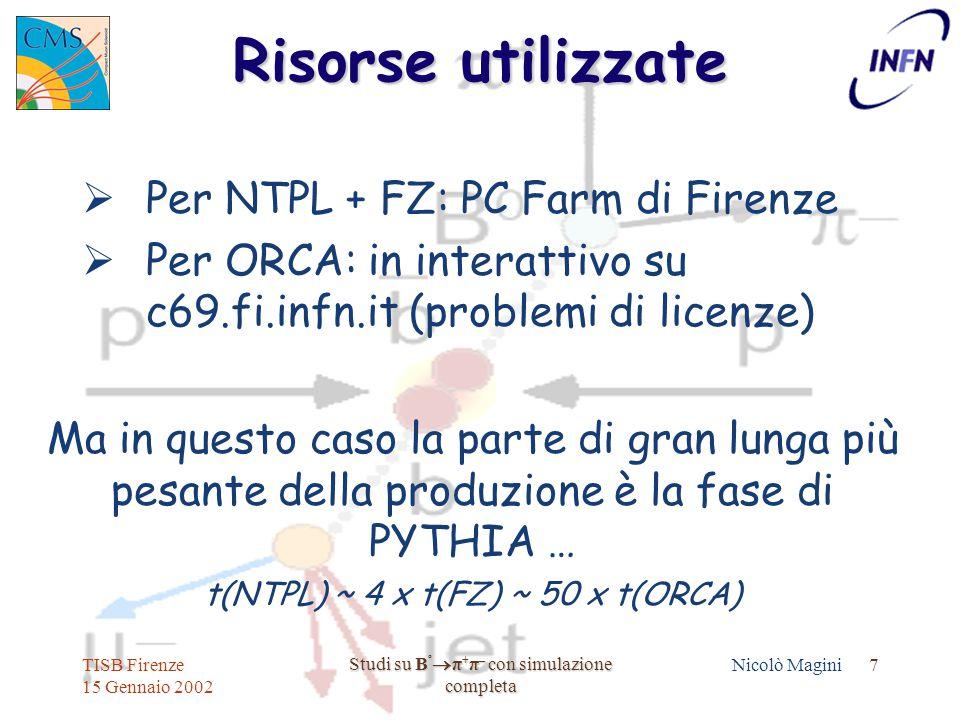TISB Firenze 15 Gennaio 2002 Studi su B º  π + π – con simulazione completa Nicolò Magini 7 Risorse utilizzate  Per NTPL + FZ: PC Farm di Firenze  Per ORCA: in interattivo su c69.fi.infn.it (problemi di licenze) Ma in questo caso la parte di gran lunga più pesante della produzione è la fase di PYTHIA … t(NTPL) ~ 4 x t(FZ) ~ 50 x t(ORCA)