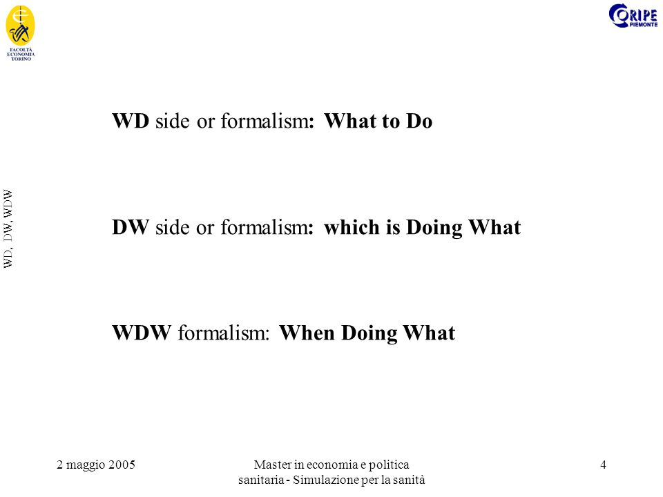 2 maggio 2005Master in economia e politica sanitaria - Simulazione per la sanità 4 WD, DW, WDW WD side or formalism: What to Do DW side or formalism: