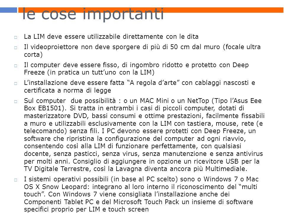 le cose importanti  La LIM deve essere utilizzabile direttamente con le dita  Il videoproiettore non deve sporgere di più di 50 cm dal muro (focale ultra corta)  Il computer deve essere fisso, di ingombro ridotto e protetto con Deep Freeze (in pratica un tutt'uno con la LIM)  L'installazione deve essere fatta A regola d'arte con cablaggi nascosti e certificata a norma di legge  Sul computer due possibilità : o un MAC Mini o un NetTop (Tipo l'Asus Eee Box EB1501).