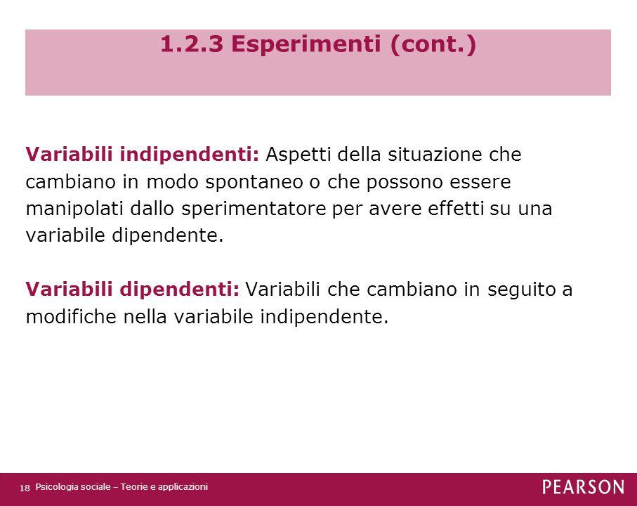 1.2.3 Esperimenti (cont.) Variabili indipendenti: Aspetti della situazione che cambiano in modo spontaneo o che possono essere manipolati dallo sperim