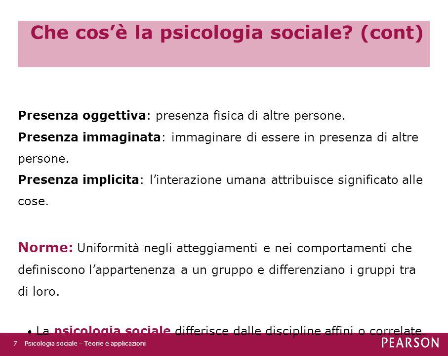 Che cos'è la psicologia sociale? (cont) Presenza oggettiva: presenza fisica di altre persone. Presenza immaginata: immaginare di essere in presenza di