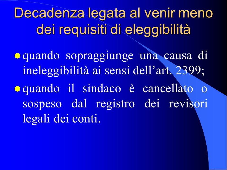 Decadenza legata al venir meno dei requisiti di eleggibilità l quando sopraggiunge una causa di ineleggibilità ai sensi dell'art. 2399; l quando il si