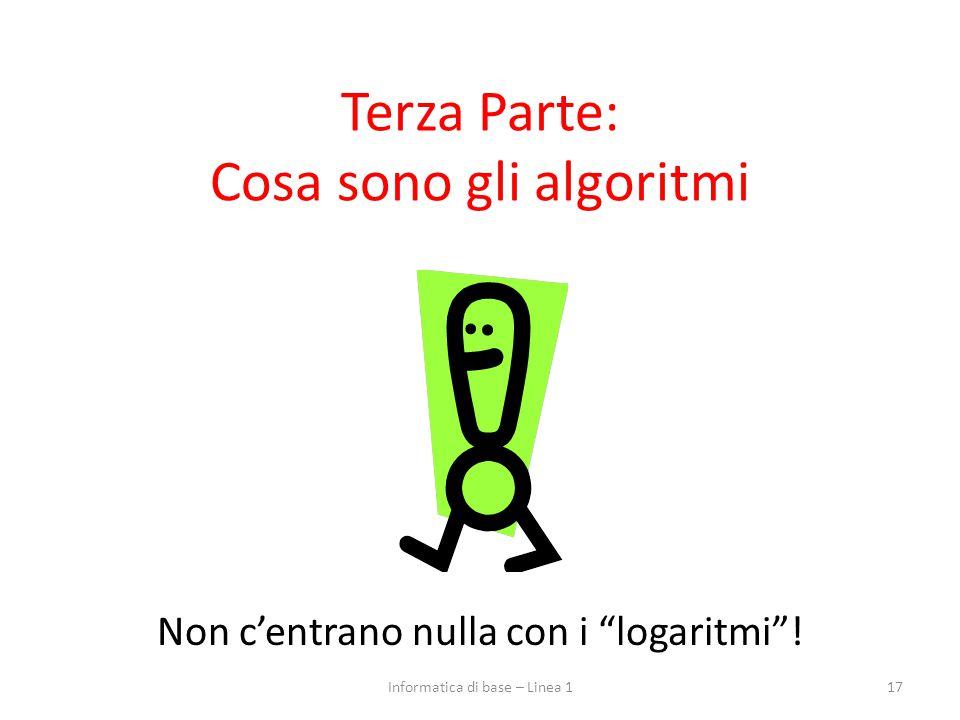 """Terza Parte: Cosa sono gli algoritmi Non c'entrano nulla con i """"logaritmi""""! 17Informatica di base – Linea 1"""