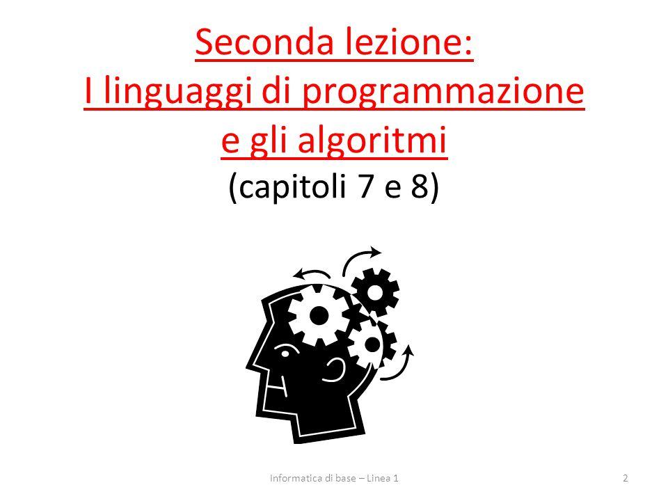 Seconda lezione: I linguaggi di programmazione e gli algoritmi (capitoli 7 e 8) 2Informatica di base – Linea 1