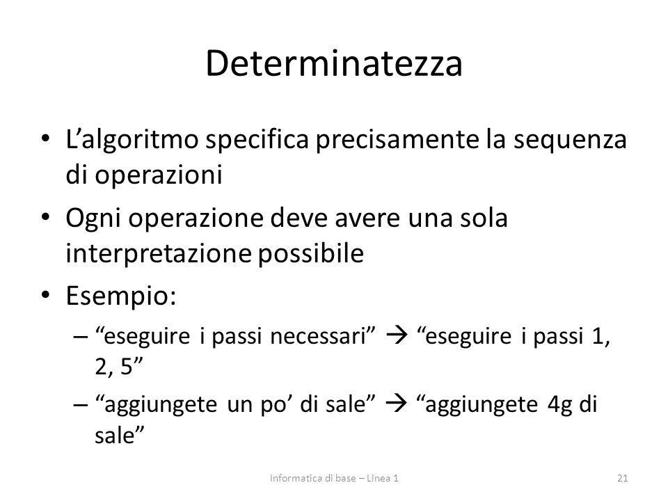 Determinatezza L'algoritmo specifica precisamente la sequenza di operazioni Ogni operazione deve avere una sola interpretazione possibile Esempio: – eseguire i passi necessari  eseguire i passi 1, 2, 5 – aggiungete un po' di sale  aggiungete 4g di sale 21Informatica di base – Linea 1