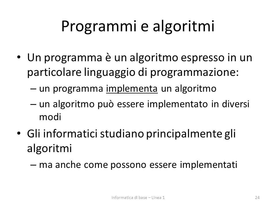 Programmi e algoritmi Un programma è un algoritmo espresso in un particolare linguaggio di programmazione: – un programma implementa un algoritmo – un algoritmo può essere implementato in diversi modi Gli informatici studiano principalmente gli algoritmi – ma anche come possono essere implementati 24Informatica di base – Linea 1