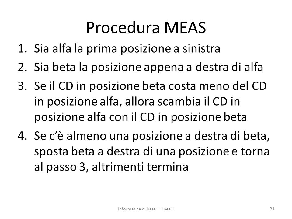 Procedura MEAS 1.Sia alfa la prima posizione a sinistra 2.Sia beta la posizione appena a destra di alfa 3.Se il CD in posizione beta costa meno del CD in posizione alfa, allora scambia il CD in posizione alfa con il CD in posizione beta 4.Se c'è almeno una posizione a destra di beta, sposta beta a destra di una posizione e torna al passo 3, altrimenti termina 31Informatica di base – Linea 1