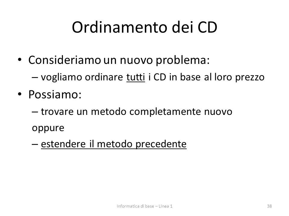 Ordinamento dei CD Consideriamo un nuovo problema: – vogliamo ordinare tutti i CD in base al loro prezzo Possiamo: – trovare un metodo completamente nuovo oppure – estendere il metodo precedente 38Informatica di base – Linea 1