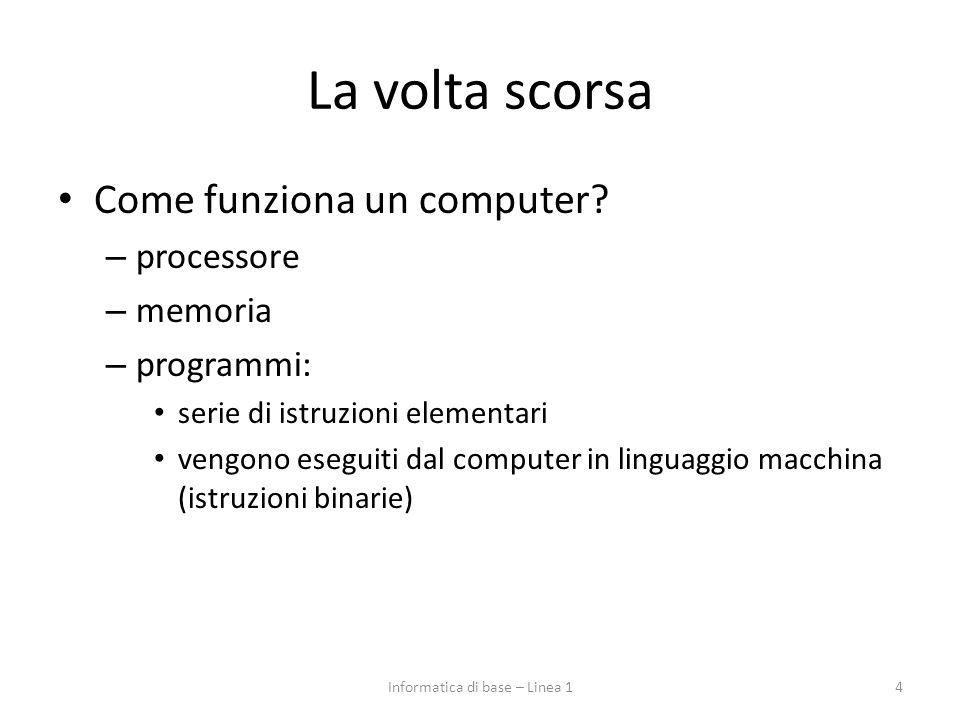 La volta scorsa Come funziona un computer? – processore – memoria – programmi: serie di istruzioni elementari vengono eseguiti dal computer in linguag