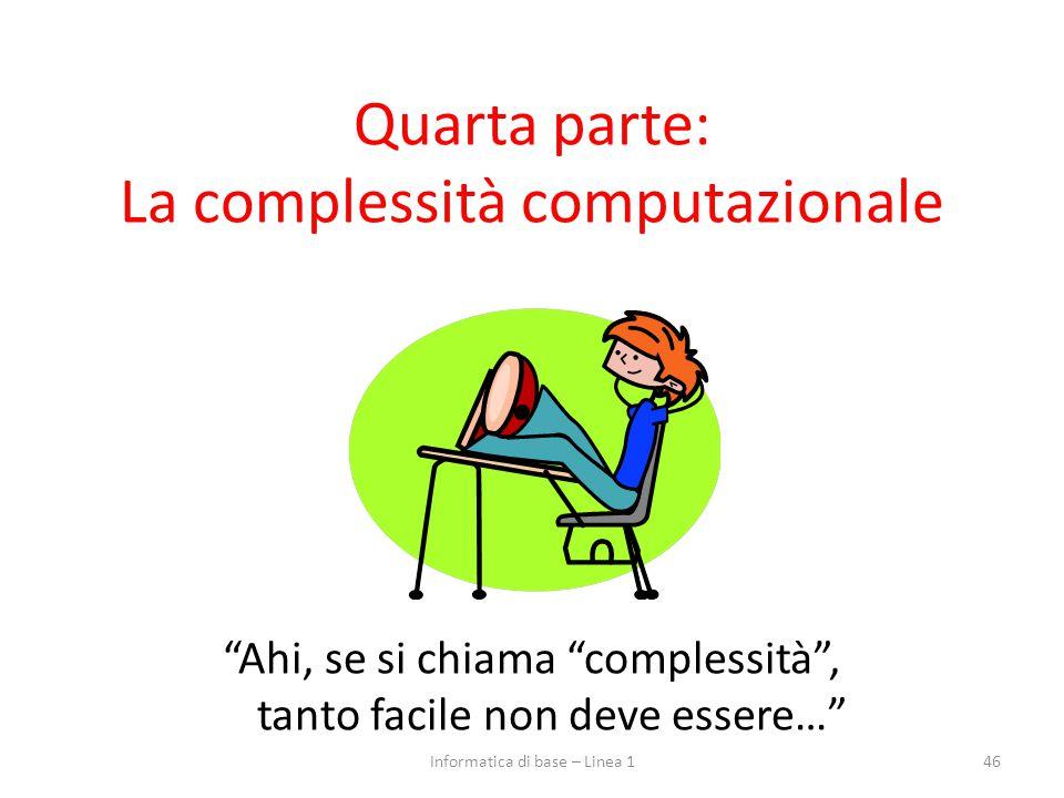 """Quarta parte: La complessità computazionale """"Ahi, se si chiama """"complessità"""", tanto facile non deve essere…"""" 46Informatica di base – Linea 1"""