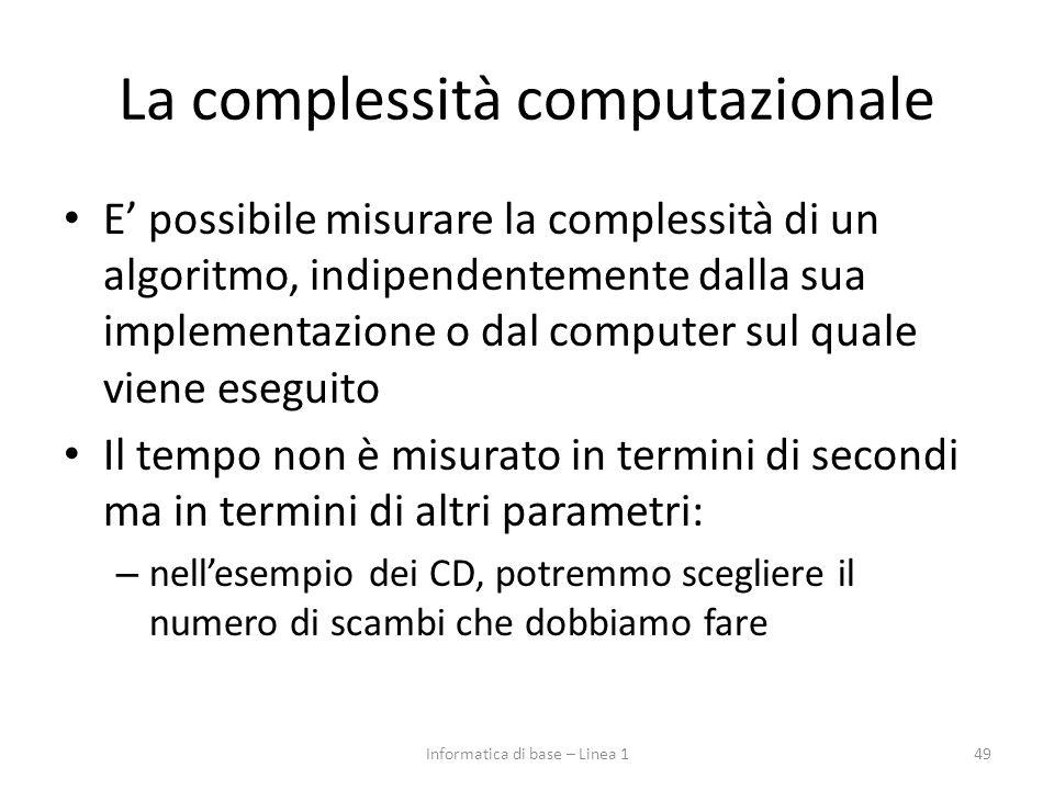 La complessità computazionale E' possibile misurare la complessità di un algoritmo, indipendentemente dalla sua implementazione o dal computer sul quale viene eseguito Il tempo non è misurato in termini di secondi ma in termini di altri parametri: – nell'esempio dei CD, potremmo scegliere il numero di scambi che dobbiamo fare 49Informatica di base – Linea 1