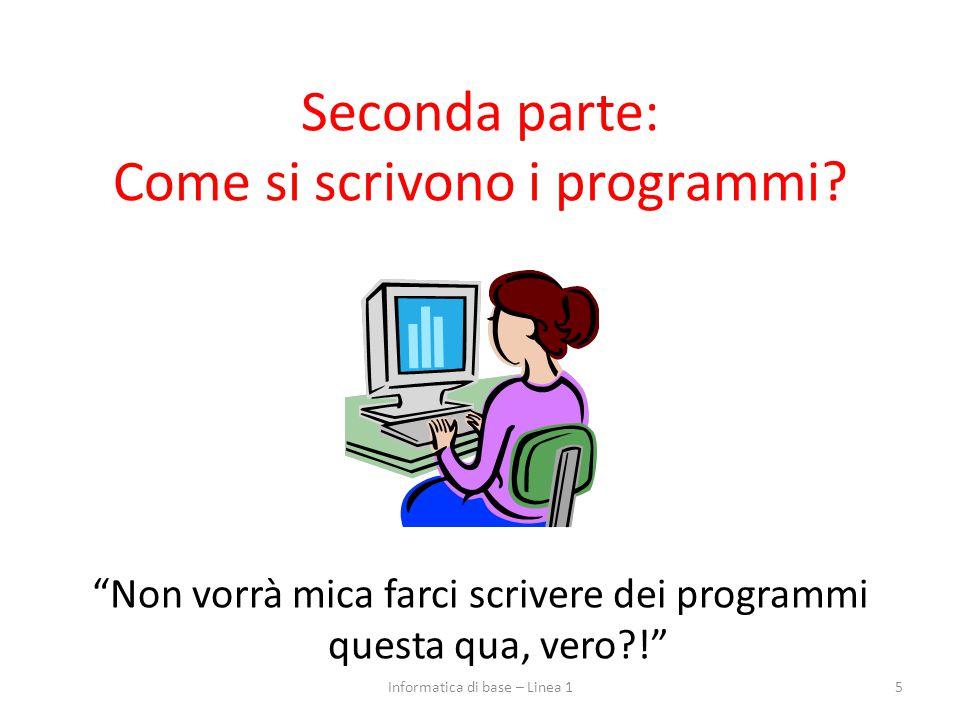 """Seconda parte: Come si scrivono i programmi? """"Non vorrà mica farci scrivere dei programmi questa qua, vero?!"""" 5Informatica di base – Linea 1"""