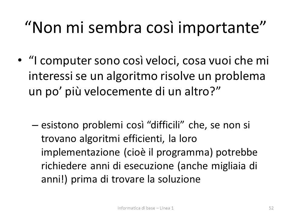 Non mi sembra così importante I computer sono così veloci, cosa vuoi che mi interessi se un algoritmo risolve un problema un po' più velocemente di un altro? – esistono problemi così difficili che, se non si trovano algoritmi efficienti, la loro implementazione (cioè il programma) potrebbe richiedere anni di esecuzione (anche migliaia di anni!) prima di trovare la soluzione 52Informatica di base – Linea 1