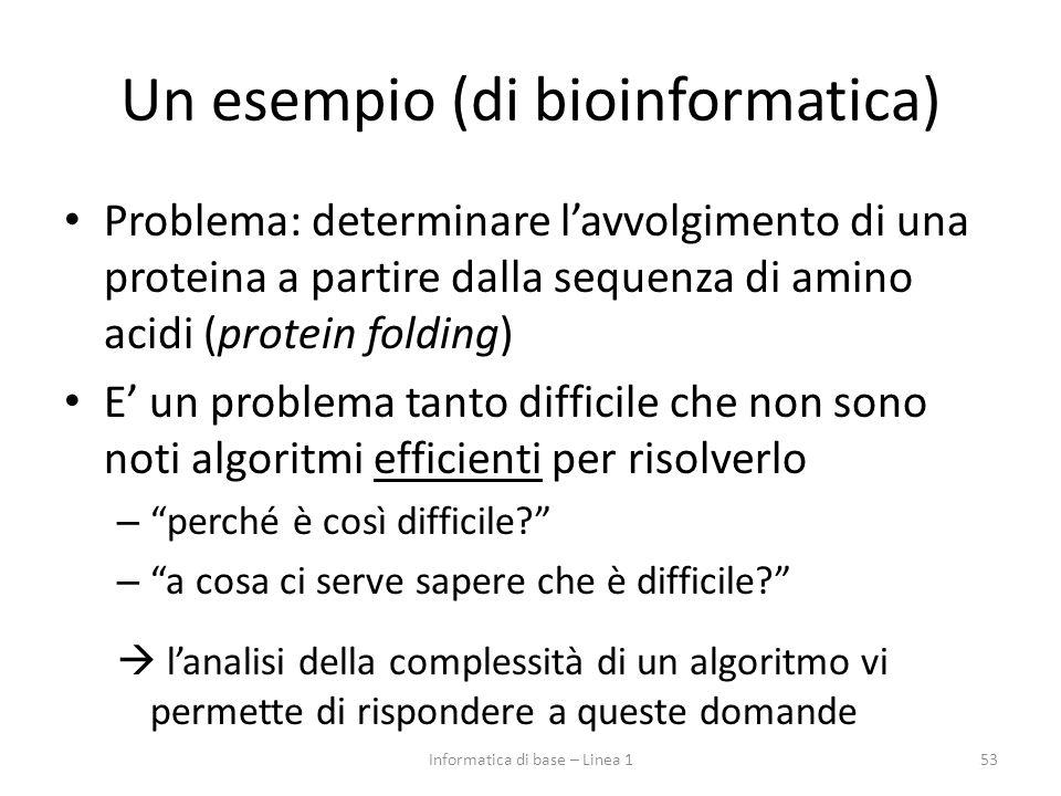 Un esempio (di bioinformatica) Problema: determinare l'avvolgimento di una proteina a partire dalla sequenza di amino acidi (protein folding) E' un problema tanto difficile che non sono noti algoritmi efficienti per risolverlo – perché è così difficile? – a cosa ci serve sapere che è difficile?  l'analisi della complessità di un algoritmo vi permette di rispondere a queste domande 53Informatica di base – Linea 1