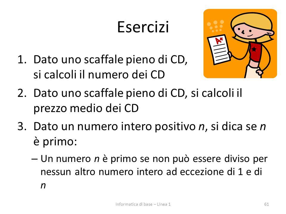 Esercizi 1.Dato uno scaffale pieno di CD, si calcoli il numero dei CD 2.Dato uno scaffale pieno di CD, si calcoli il prezzo medio dei CD 3.Dato un numero intero positivo n, si dica se n è primo: – Un numero n è primo se non può essere diviso per nessun altro numero intero ad eccezione di 1 e di n 61Informatica di base – Linea 1