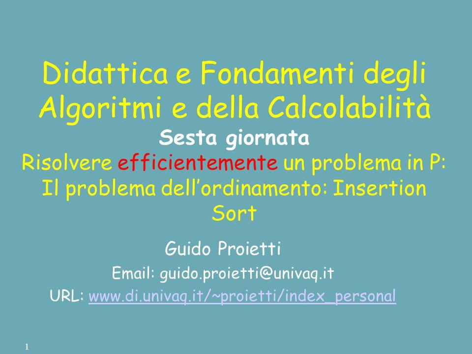 Didattica e Fondamenti degli Algoritmi e della Calcolabilità Sesta giornata Risolvere efficientemente un problema in P: Il problema dell'ordinamento: Insertion Sort Guido Proietti Email: guido.proietti@univaq.it URL: www.di.univaq.it/~proietti/index_personalwww.di.univaq.it/~proietti/index_personal 1
