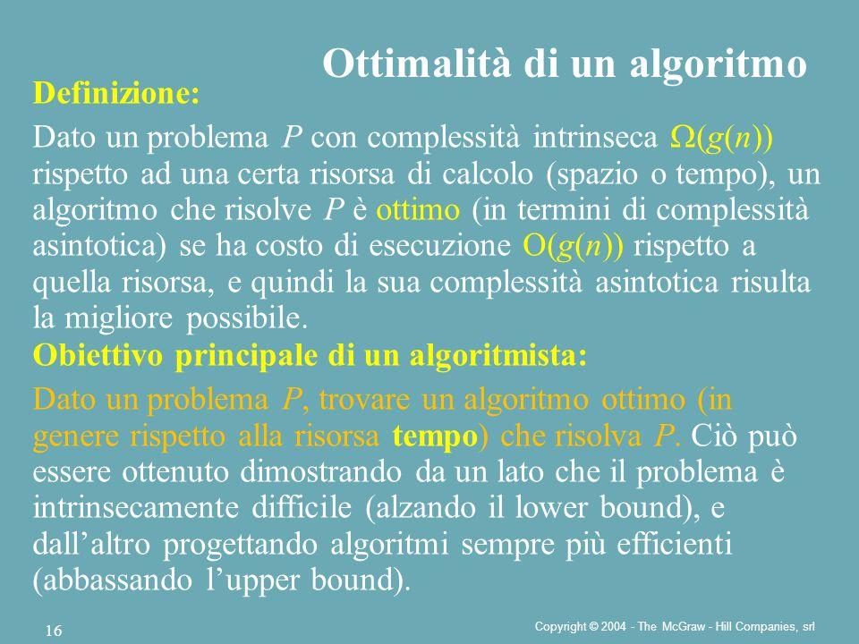 Copyright © 2004 - The McGraw - Hill Companies, srl 16 Ottimalità di un algoritmo Definizione: Dato un problema P con complessità intrinseca  (g(n)) rispetto ad una certa risorsa di calcolo (spazio o tempo), un algoritmo che risolve P è ottimo (in termini di complessità asintotica) se ha costo di esecuzione O(g(n)) rispetto a quella risorsa, e quindi la sua complessità asintotica risulta la migliore possibile.