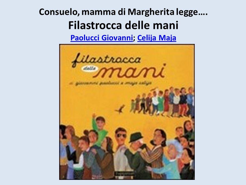 Consuelo, mamma di Margherita legge…. Filastrocca delle mani Paolucci Giovanni; Celija Maja Paolucci GiovanniCelija Maja