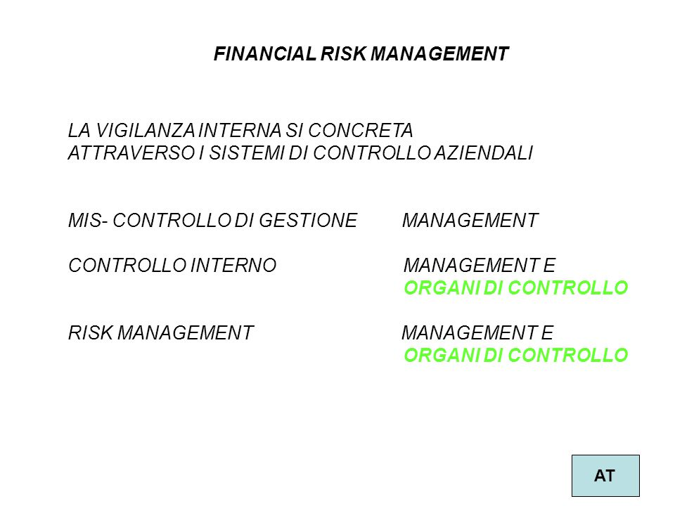 2 FINANCIAL RISK MANAGEMENT AT LA VIGILANZA INTERNA SI CONCRETA ATTRAVERSO I SISTEMI DI CONTROLLO AZIENDALI MIS- CONTROLLO DI GESTIONE MANAGEMENT CONTROLLO INTERNO MANAGEMENT E ORGANI DI CONTROLLO RISK MANAGEMENT MANAGEMENT E ORGANI DI CONTROLLO