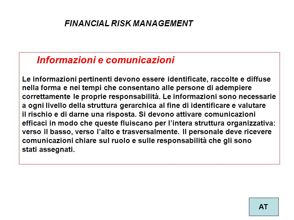33 FINANCIAL RISK MANAGEMENT AT Informazioni e comunicazioni Le informazioni pertinenti devono essere identificate, raccolte e diffuse nella forma e n