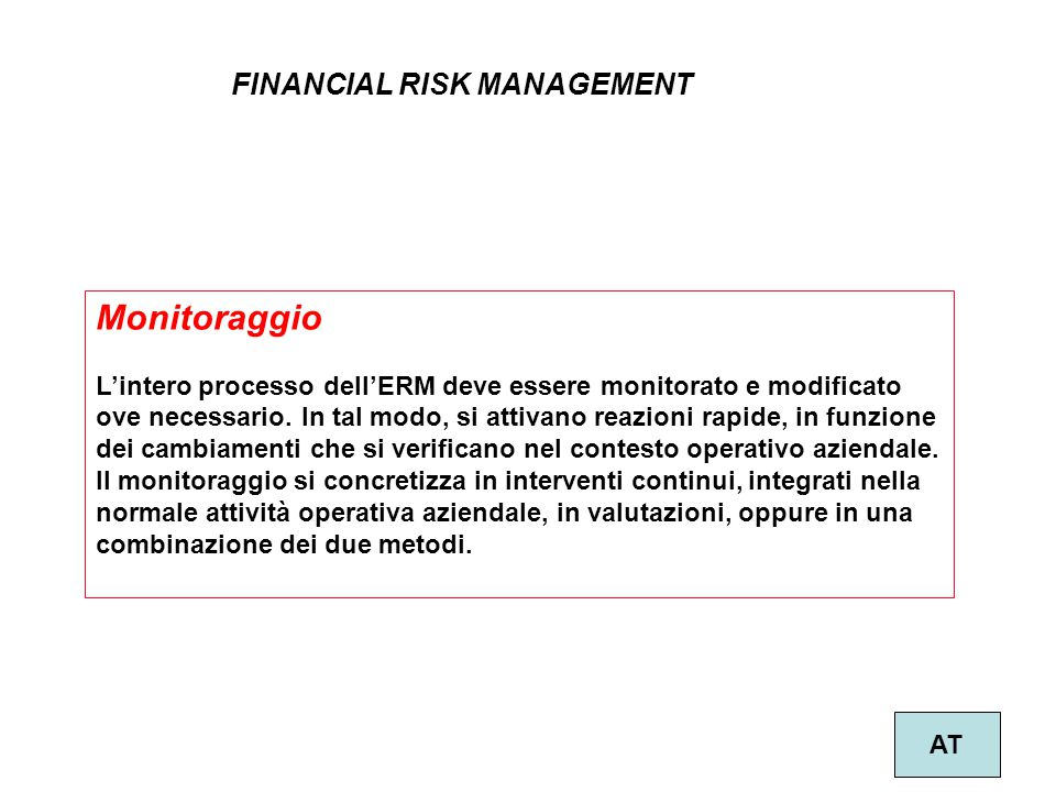34 FINANCIAL RISK MANAGEMENT AT Monitoraggio L'intero processo dell'ERM deve essere monitorato e modificato ove necessario.