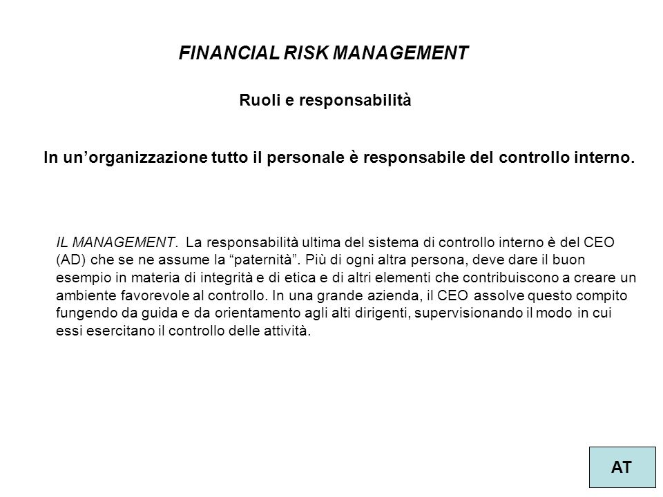 35 FINANCIAL RISK MANAGEMENT AT Ruoli e responsabilità IL MANAGEMENT. La responsabilità ultima del sistema di controllo interno è del CEO (AD) che se