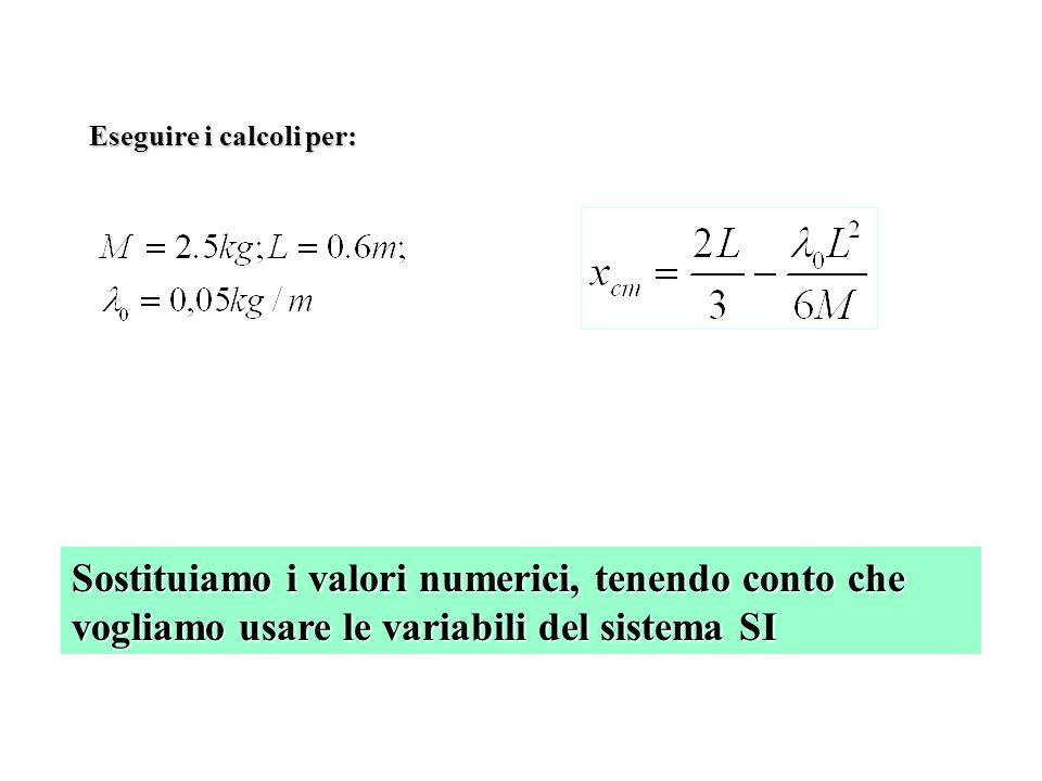 Sostituiamo i valori numerici, tenendo conto che vogliamo usare le variabili del sistema SI Eseguire i calcoli per: