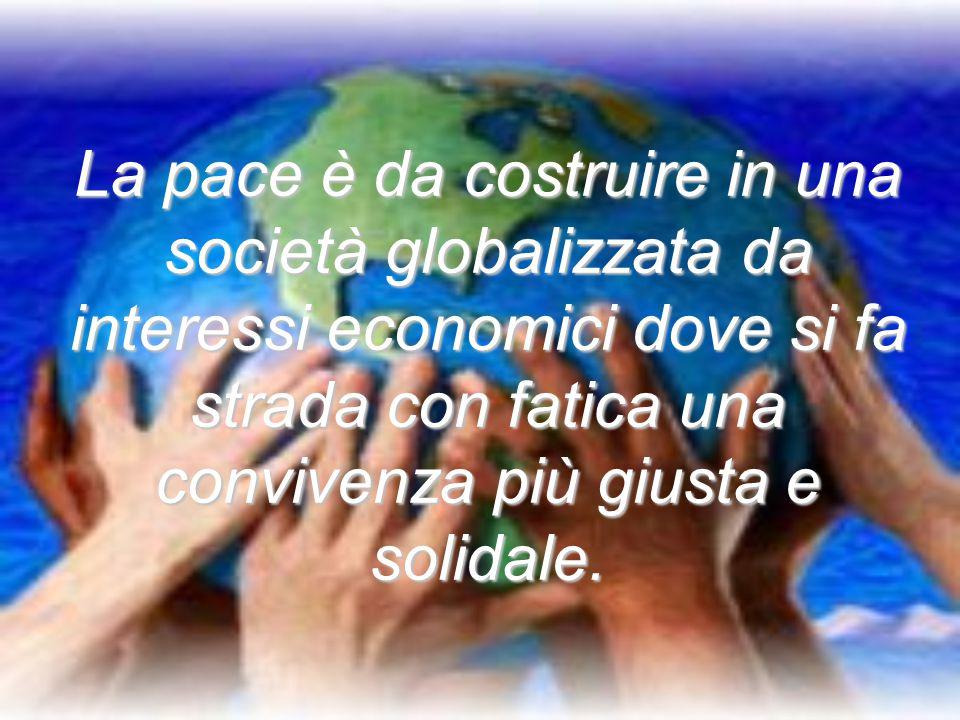 La pace è da costruire in una società globalizzata da interessi economici dove si fa strada con fatica una convivenza più giusta e solidale.