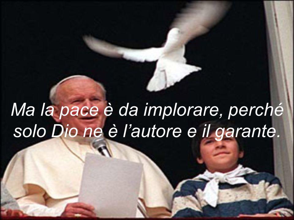 Ma la pace è da implorare, perché solo Dio ne è l'autore e il garante.
