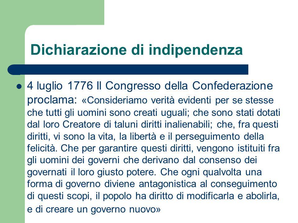 Dichiarazione di indipendenza 4 luglio 1776 Il Congresso della Confederazione proclama: «Consideriamo verità evidenti per se stesse che tutti gli uomi