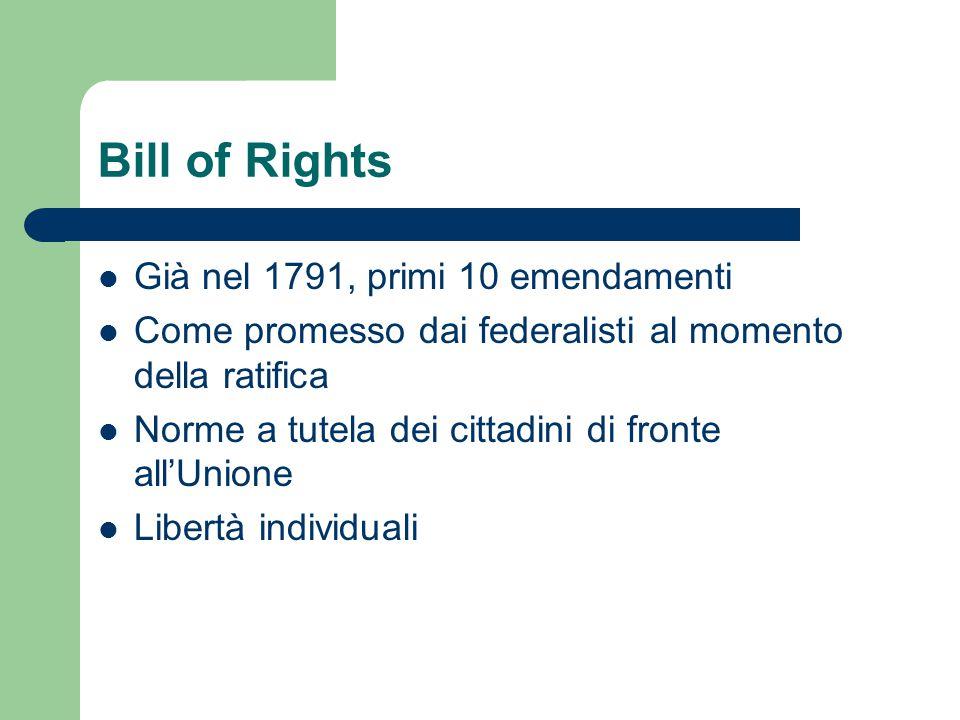 Bill of Rights Già nel 1791, primi 10 emendamenti Come promesso dai federalisti al momento della ratifica Norme a tutela dei cittadini di fronte all'U