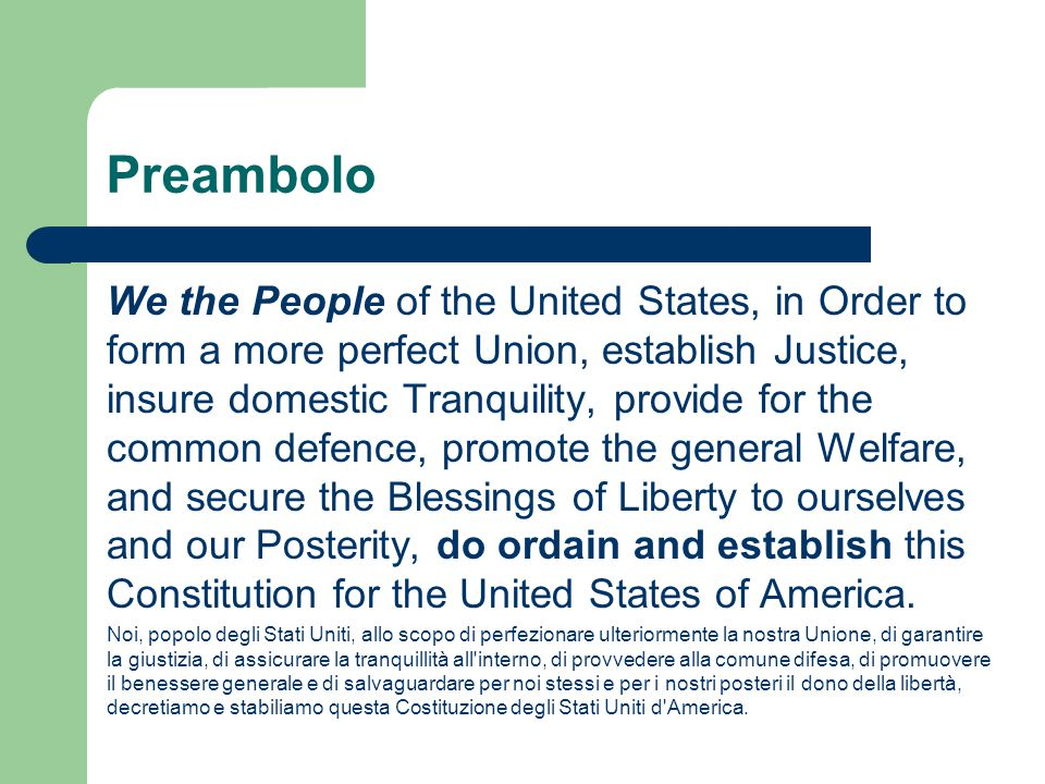 Preambolo We the People of the United States, in Order to form a more perfect Union, establish Justice, insure domestic Tranquility, provide for the common defence, promote the general Welfare, and secure the Blessings of Liberty to ourselves and our Posterity, do ordain and establish this Constitution for the United States of America.