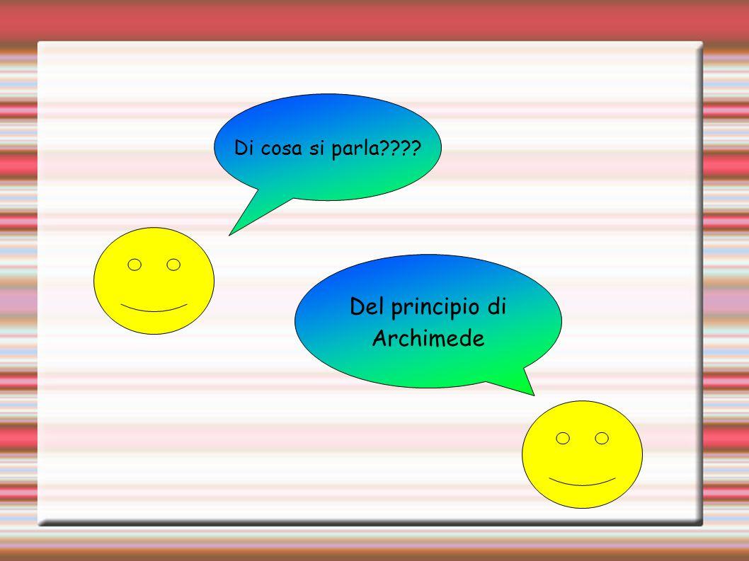Di cosa si parla???? Del principio di Archimede